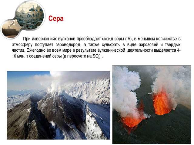 Сера При извержениях вулканов преобладает оксид серы (IV), в меньшем количест...