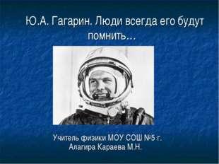 Ю.А. Гагарин. Люди всегда его будут помнить… Учитель физики МОУ СОШ №5 г. Ал