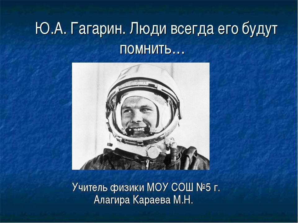 Ю.А. Гагарин. Люди всегда его будут помнить… Учитель физики МОУ СОШ №5 г. Ал...