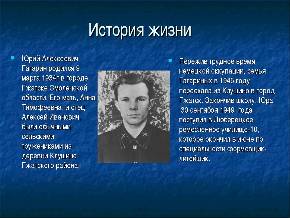 История жизни Юрий Алексеевич Гагарин родился 9 марта 1934г.в городе Гжатске...