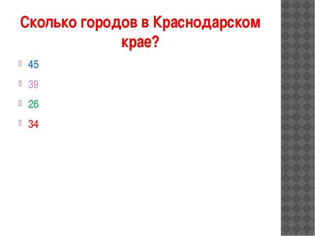 Сколько городов в Краснодарском крае? 45 39 26 34