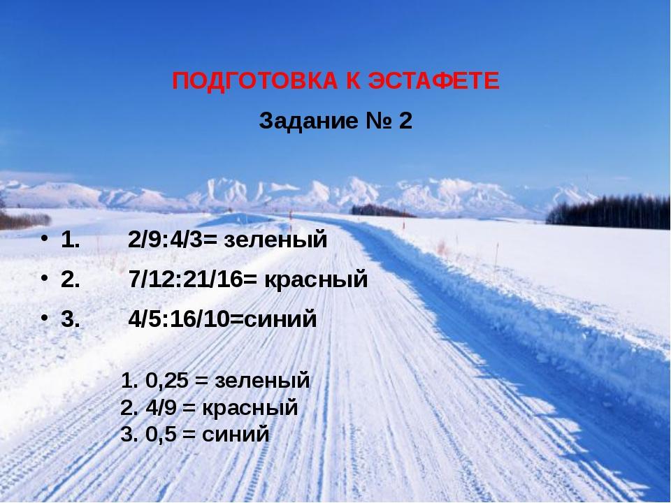 ПОДГОТОВКА К ЭСТАФЕТЕ Задание № 2 1. 2/9:4/3= зеленый 2. 7/12:21/16= красный...