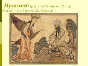 Мухаммед (род. 20 (22) апреля 571 года, Мекка — ум. 8 июня 632, Медина)