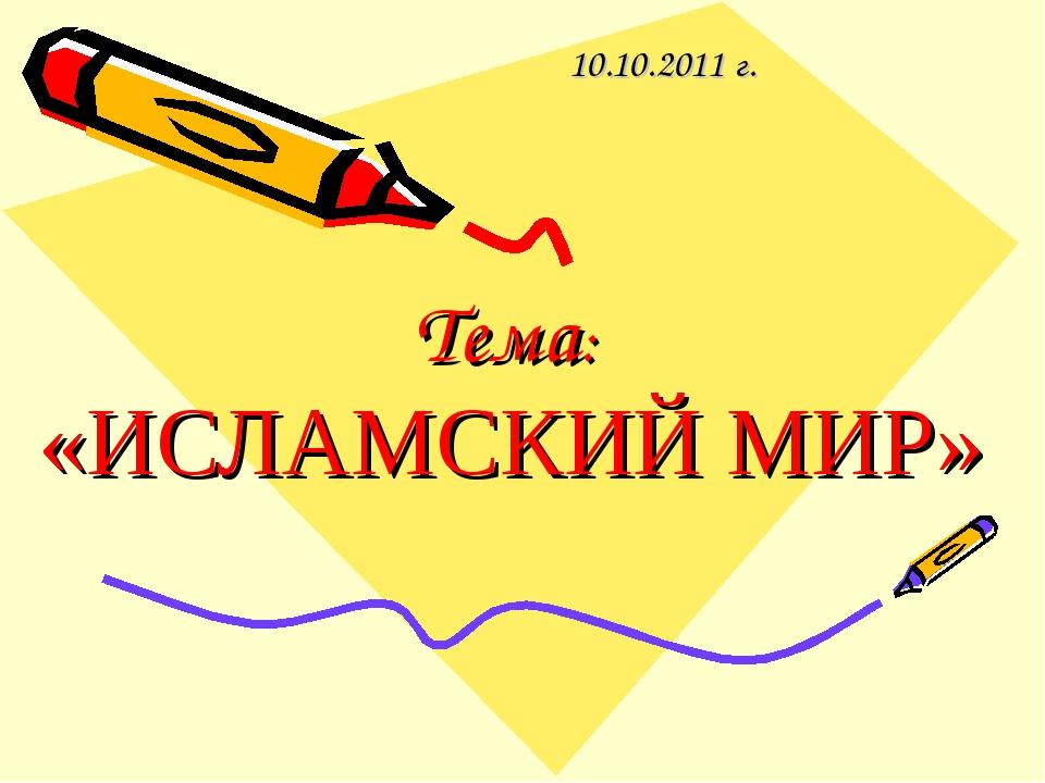 Тема: «ИСЛАМСКИЙ МИР» 10.10.2011 г.
