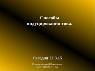Способы индуцирования тока. Сегодня Шадрин Алексей Николаевич АОУ НПО РА ПУ №2
