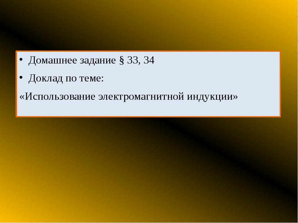 Домашнее задание § 33, 34 Доклад по теме: «Использование электромагнитной ин...