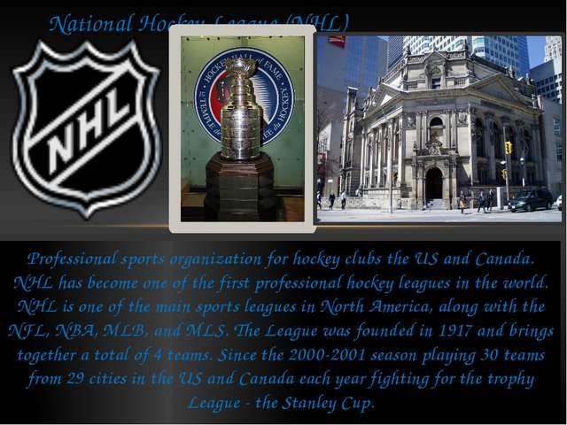 Professional sports organization for hockey clubs the US and Canada. NHL has...