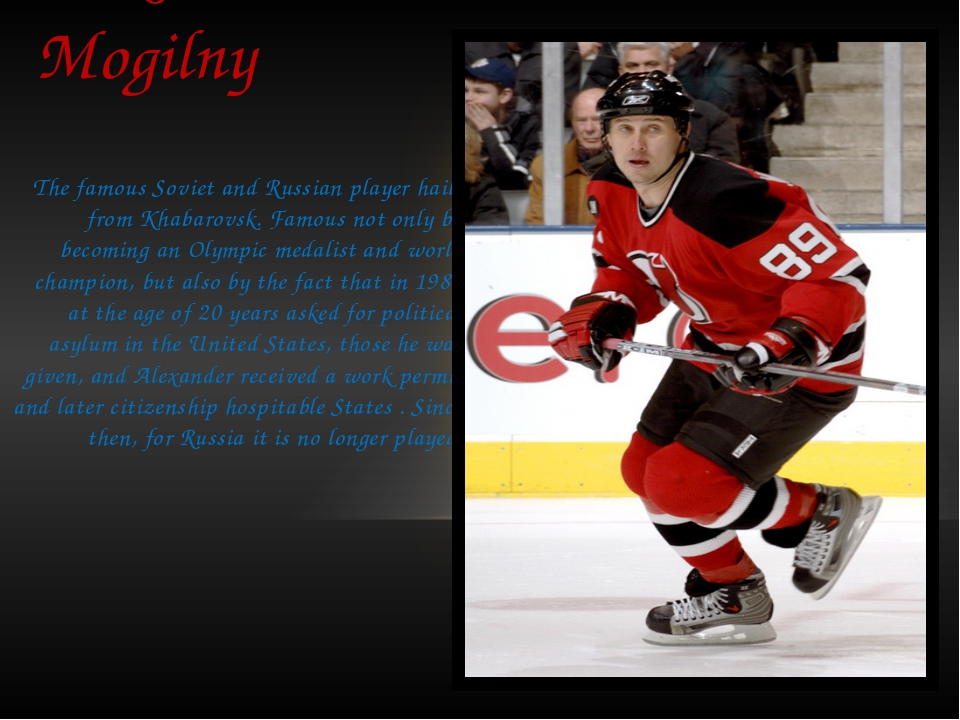 Alexander Mogilny The famous Soviet and Russian player hails from Khabarovsk....