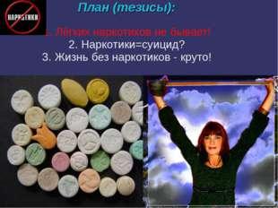 План (тезисы): 1. Лёгких наркотиков не бывает! 2. Наркотики=суицид? 3. Жизнь