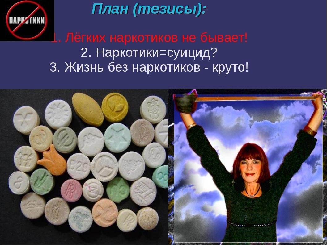 План (тезисы): 1. Лёгких наркотиков не бывает! 2. Наркотики=суицид? 3. Жизнь...