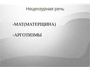 Нецензурная речь -МАТ(МАТЕРЩИНА) -АРГОТИЗМЫ