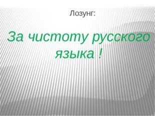 Лозунг: За чистоту русского языка !
