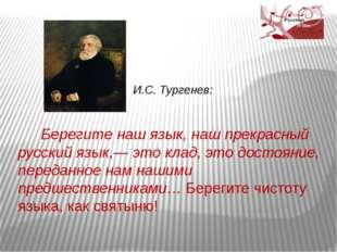 И.С. Тургенев: Берегите наш язык, наш прекрасный русский язык,— это клад, эт