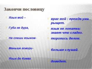 Закончи пословицу Язык мой – Губа не дура, Не спеши языком- Меньше говори- Яз
