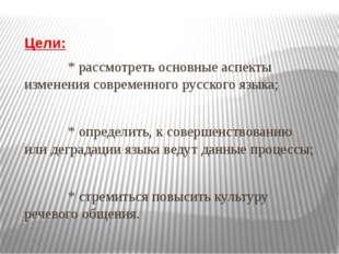 Цели: * рассмотреть основные аспекты изменения современного русского языка;