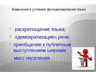 Изменения в условиях функционирования языка раскрепощение языка; «демократиза