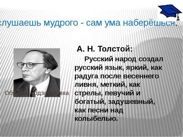 Послушаешь мудрого - сам ума наберёшься. А. Н. Толстой: Русский народ создал...