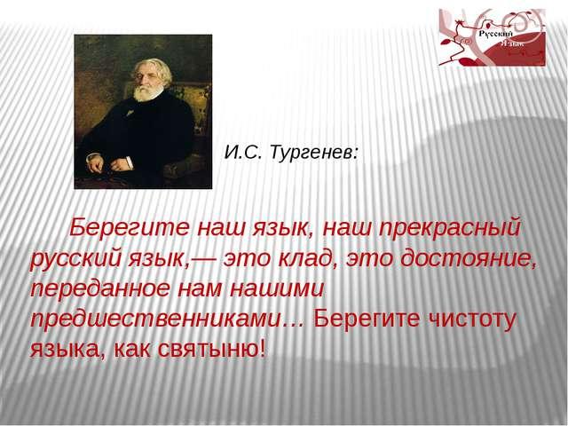 И.С. Тургенев: Берегите наш язык, наш прекрасный русский язык,— это клад, эт...