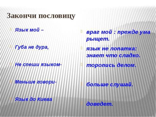 Закончи пословицу Язык мой – Губа не дура, Не спеши языком- Меньше говори- Яз...