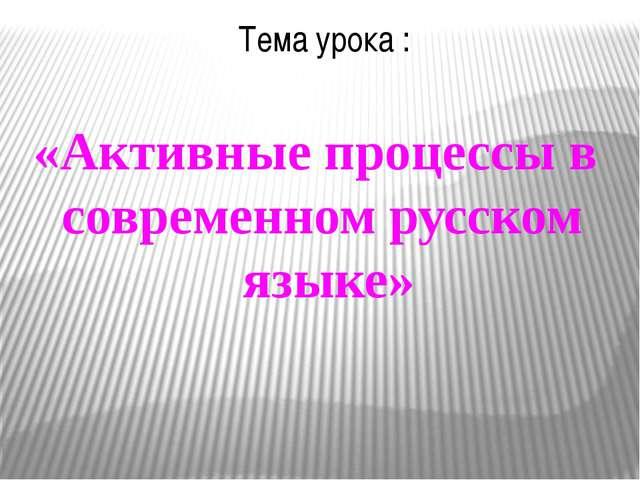 Тема урока : «Активные процессы в современном русском языке»