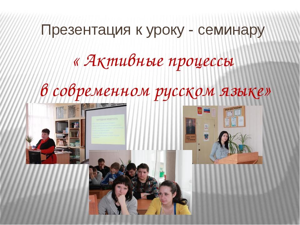 Презентация к уроку - семинару « Активные процессы в современном русском языке»
