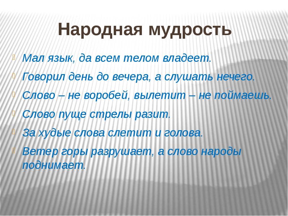 Народная мудрость Мал язык, да всем телом владеет. Говорил день до вечера, а...