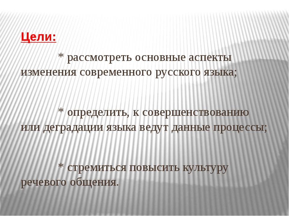Цели: * рассмотреть основные аспекты изменения современного русского языка;...