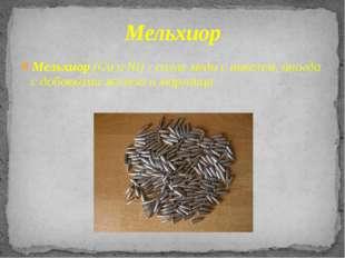 Мельхиор (Си и Ni) - сплавмедисникелем, иногда с добавкамижелезаимарган