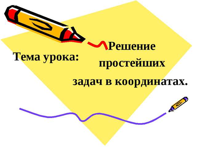 Тема урока: простейших задач в координатах. Решение