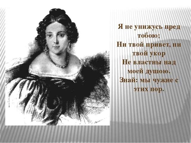 Я не унижусь пред тобою; Ни твой привет, ни твой укор Не властны над моей душ...