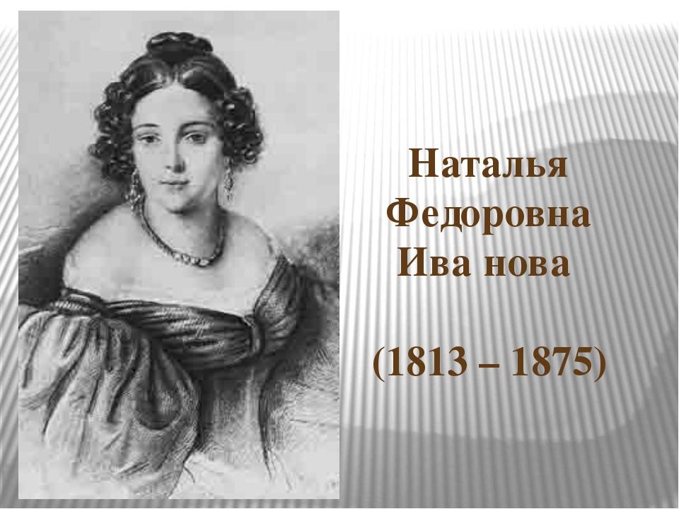 Наталья Федоровна Ива′нова (1813 – 1875)
