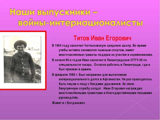 Титов Иван Егорович В 1984 году закончил Чатлыковскую среднюю школу. Во время...