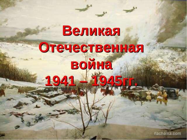 Великая Отечественная война 1941 – 1945гг.