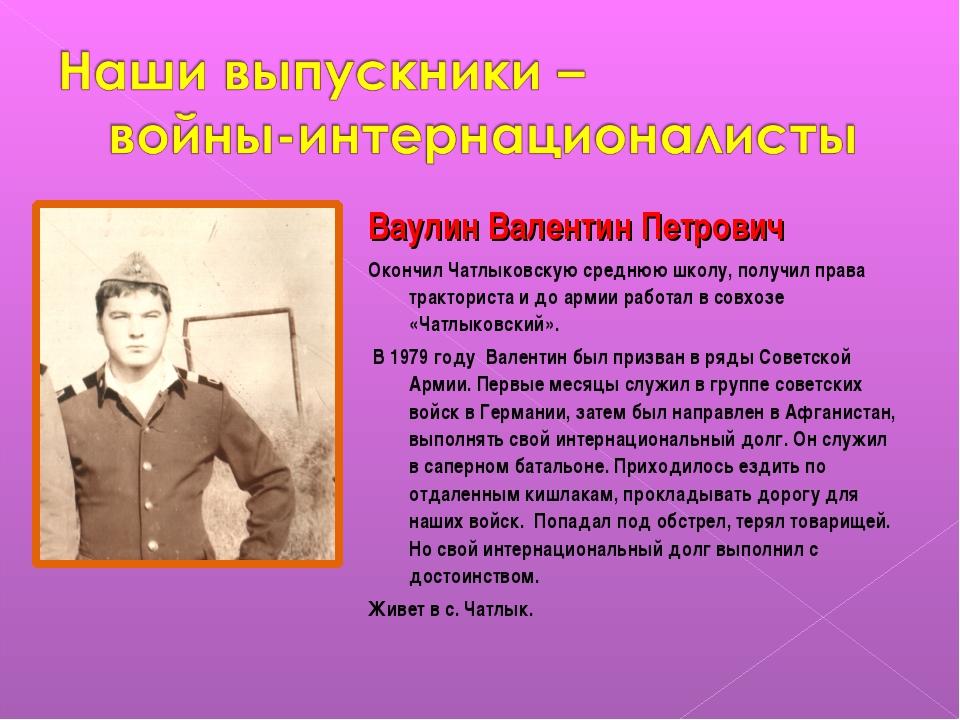 Ваулин Валентин Петрович Окончил Чатлыковскую среднюю школу, получил права тр...