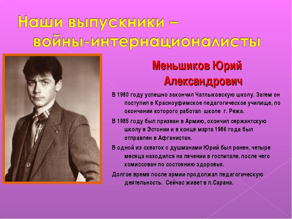 Меньшиков Юрий Александрович В 1980 году успешно закончил Чатлыковскую школу....