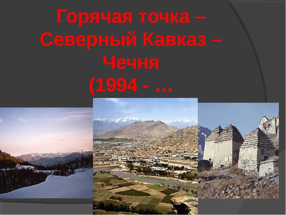 Горячая точка – Северный Кавказ – Чечня (1994 - …