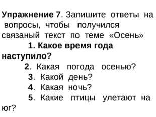 Упражнение 7. Запишите ответы на вопросы, чтобы получился связаный текст по т