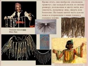 Кроме этого, они изобрели «узелковую грамоту», где каждый узелок по своему ра