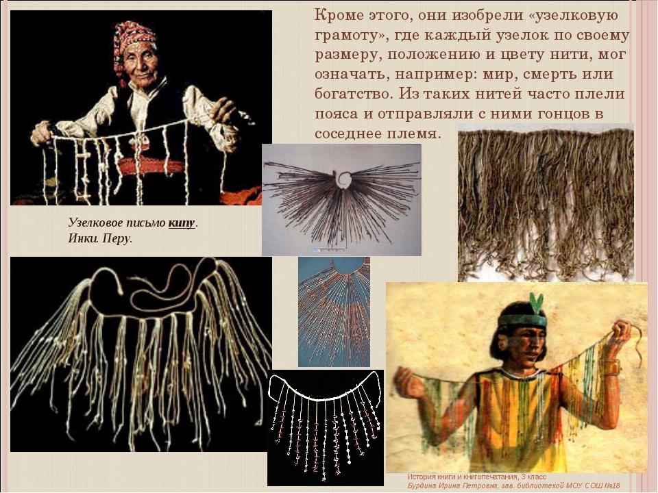 Кроме этого, они изобрели «узелковую грамоту», где каждый узелок по своему ра...