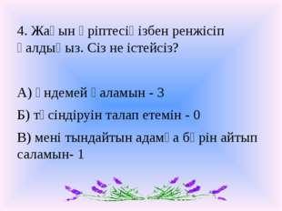 4. Жақын әріптесіңізбен ренжісіп қалдыңыз. Сіз не істейсіз? А) үндемей қаламы