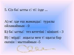 5. Сіз бақытты сәтіңізде ... А) мүлде еш жамандық туралы ойламаймын - 0 Б) ба