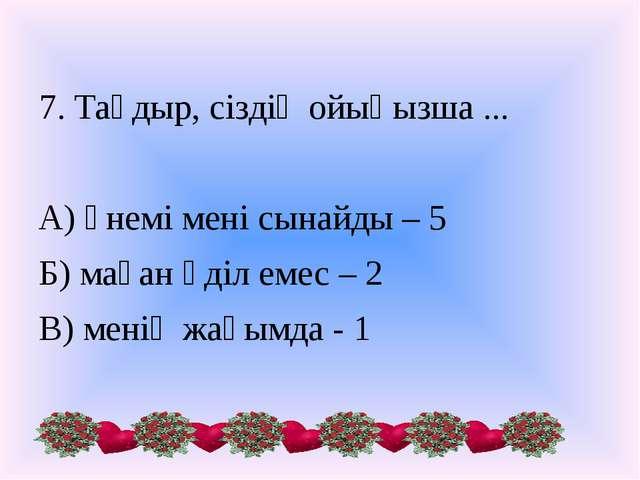 7. Тағдыр, сіздің ойыңызша ... А) үнемі мені сынайды – 5 Б) маған әділ емес –...