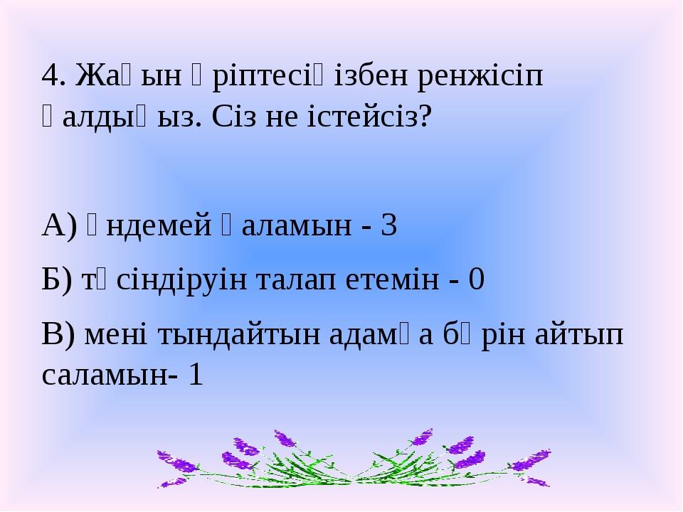 4. Жақын әріптесіңізбен ренжісіп қалдыңыз. Сіз не істейсіз? А) үндемей қаламы...