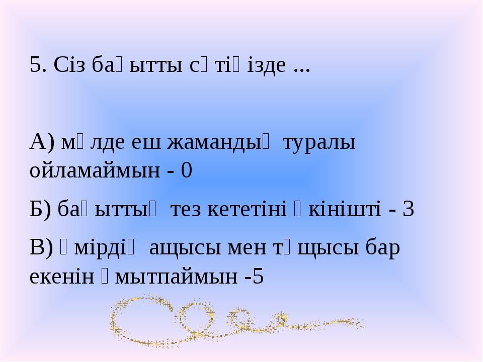 5. Сіз бақытты сәтіңізде ... А) мүлде еш жамандық туралы ойламаймын - 0 Б) ба...