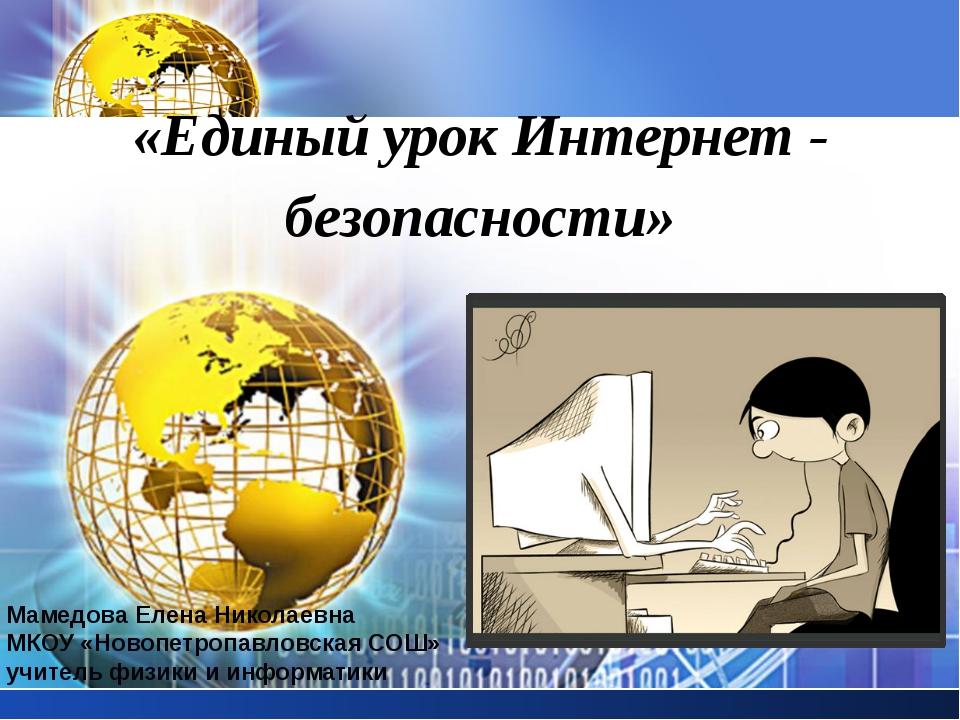 «Единый урок Интернет - безопасности» Мамедова Елена Николаевна МКОУ «Новопет...
