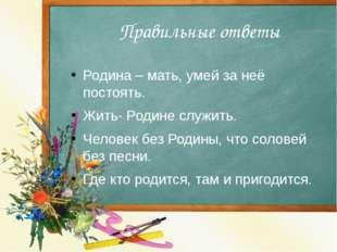 Правильные ответы Родина – мать, умей за неё постоять. Жить- Родине служить.