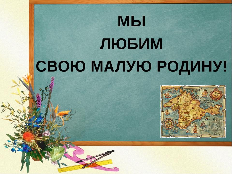 МЫ ЛЮБИМ СВОЮ МАЛУЮ РОДИНУ!