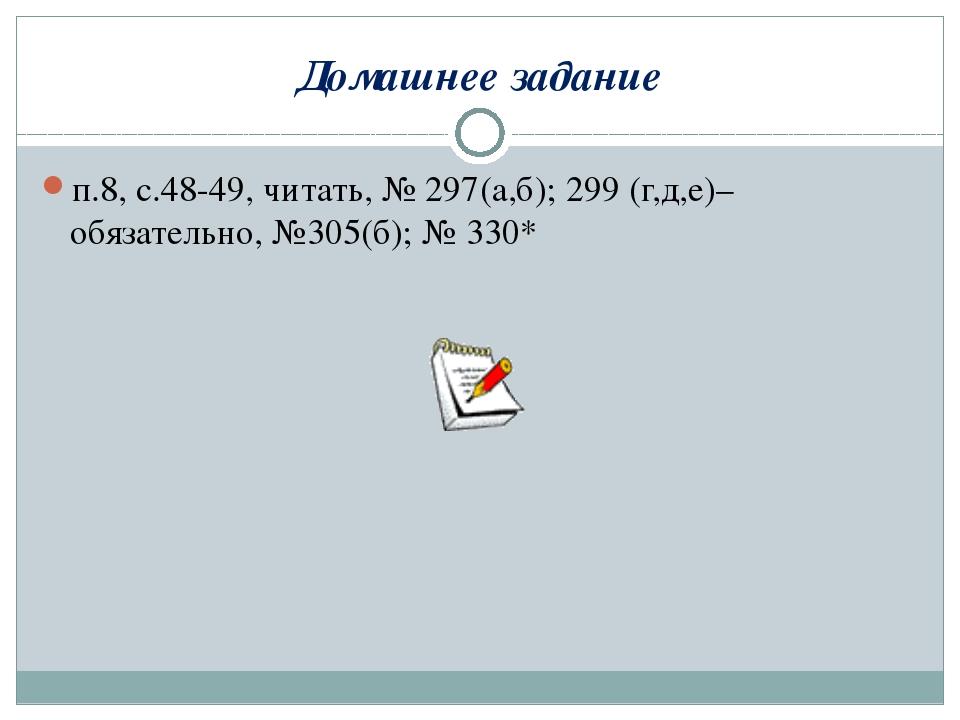Домашнее задание п.8, с.48-49, читать, № 297(а,б); 299 (г,д,е)– обязательно,...