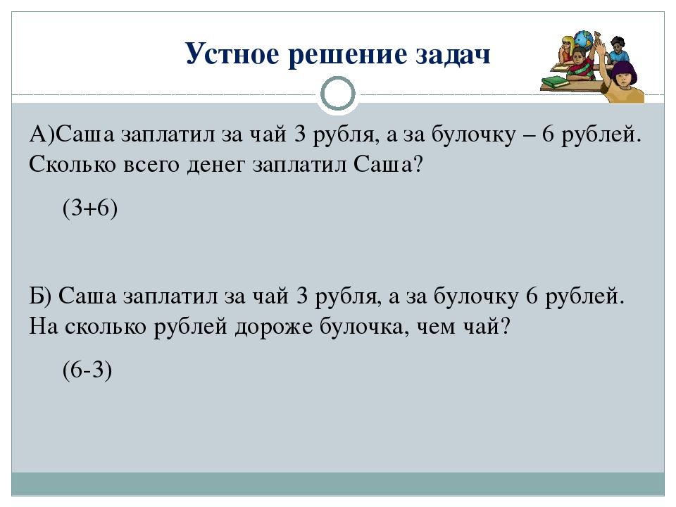 Устное решение задач А)Саша заплатил за чай 3 рубля, а за булочку – 6 рублей....