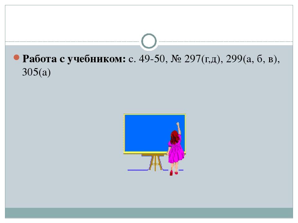 Работа с учебником: с. 49-50, № 297(г,д), 299(а, б, в), 305(а)